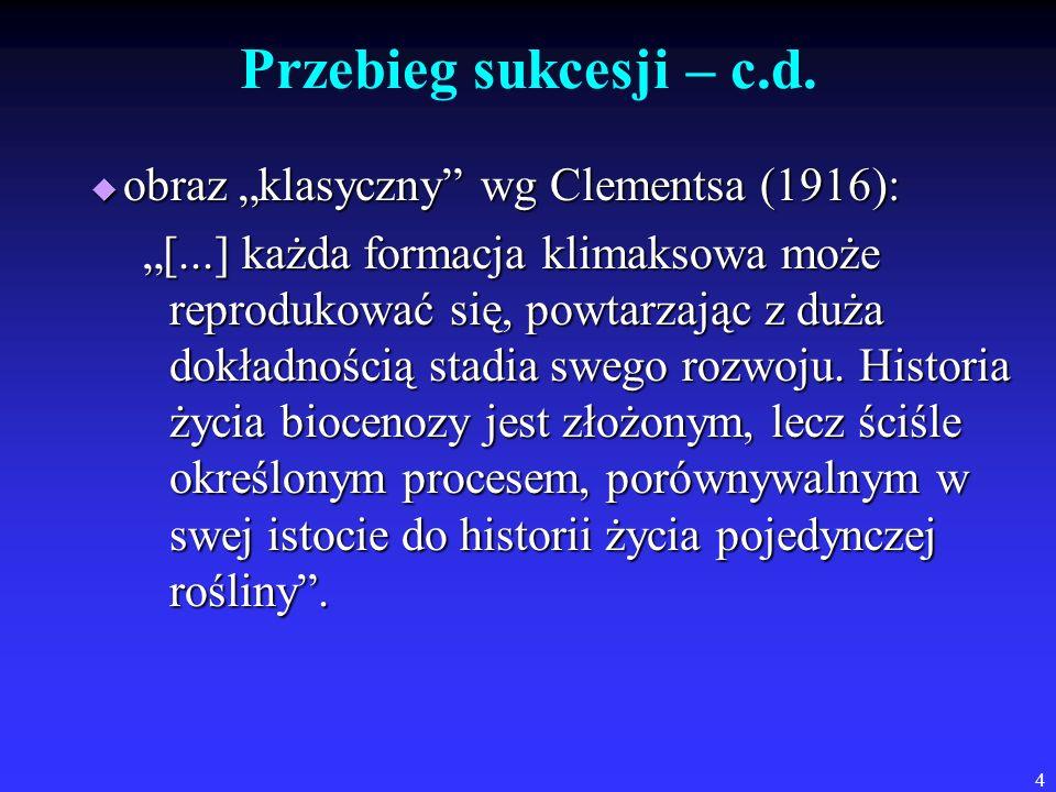 4 Przebieg sukcesji – c.d. obraz klasyczny wg Clementsa (1916): obraz klasyczny wg Clementsa (1916): [...] każda formacja klimaksowa może reprodukować