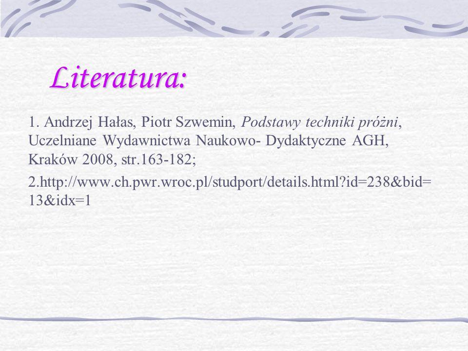 Literatura: 1. Andrzej Hałas, Piotr Szwemin, Podstawy techniki próżni, Uczelniane Wydawnictwa Naukowo- Dydaktyczne AGH, Kraków 2008, str.163-182; 2.ht