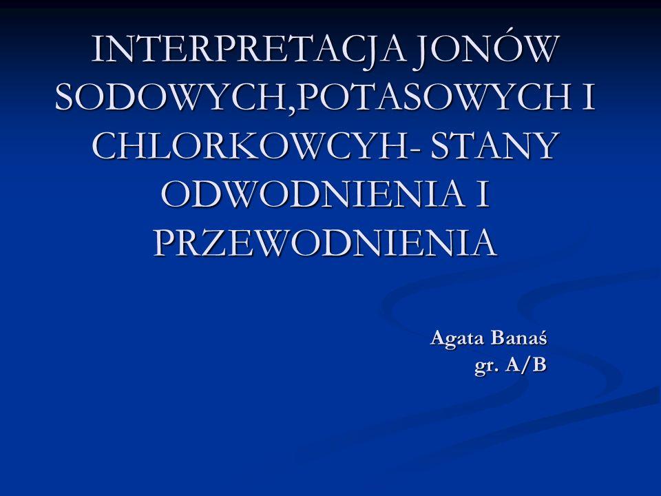 INTERPRETACJA JONÓW SODOWYCH,POTASOWYCH I CHLORKOWCYH- STANY ODWODNIENIA I PRZEWODNIENIA Agata Banaś gr. A/B