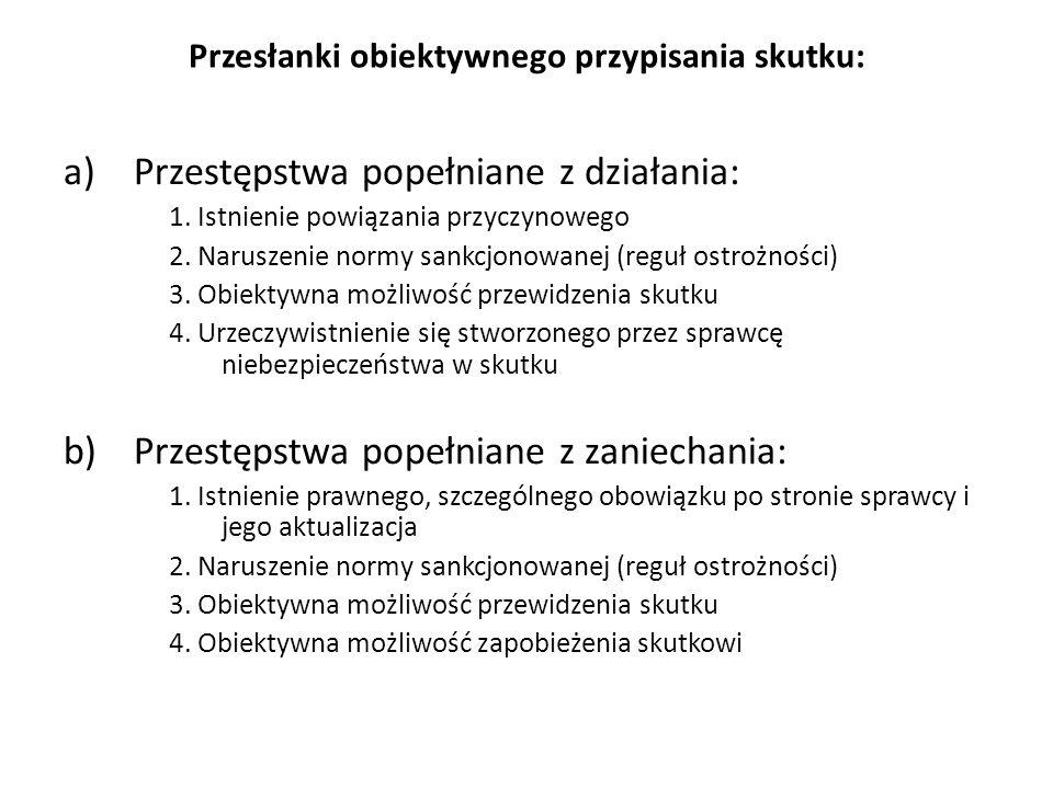 Przesłanki obiektywnego przypisania skutku: a)Przestępstwa popełniane z działania: 1. Istnienie powiązania przyczynowego 2. Naruszenie normy sankcjono