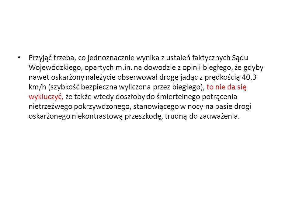 Przyjąć trzeba, co jednoznacznie wynika z ustaleń faktycznych Sądu Wojewódzkiego, opartych m.in. na dowodzie z opinii biegłego, że gdyby nawet oskarżo