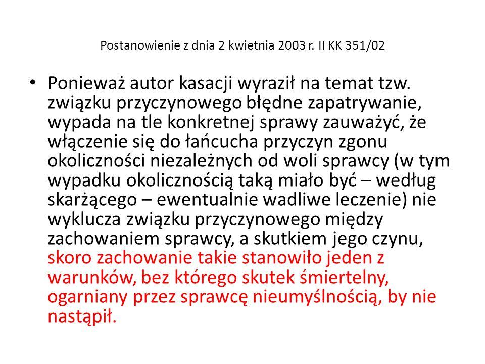 Postanowienie z dnia 2 kwietnia 2003 r. II KK 351/02 Ponieważ autor kasacji wyraził na temat tzw. związku przyczynowego błędne zapatrywanie, wypada na