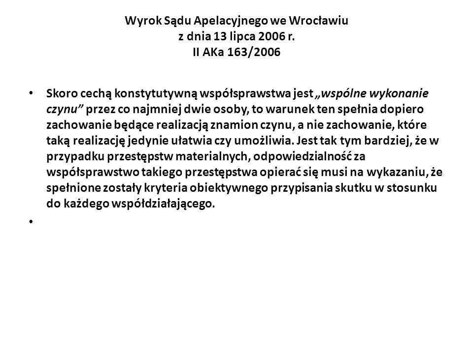 Wyrok Sądu Apelacyjnego we Wrocławiu z dnia 13 lipca 2006 r. II AKa 163/2006 Skoro cechą konstytutywną współsprawstwa jest wspólne wykonanie czynu prz