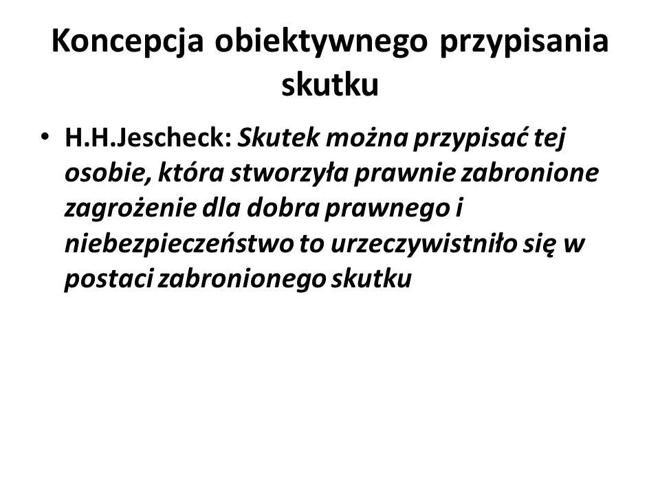 Koncepcja obiektywnego przypisania skutku H.H.Jescheck: Skutek można przypisać tej osobie, która stworzyła prawnie zabronione zagrożenie dla dobra pra