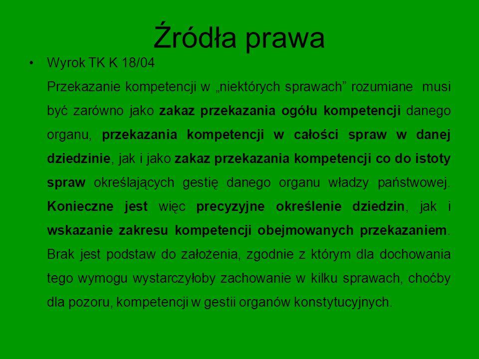 Źródła prawa Wyrok TK K 18/04 Trybunał Konstytucyjny stoi na stanowisku, że przepisy Konstytucji nie mogą stanowić podstawy do przekazania organizacji międzynarodowej (czy też jej organowi) upoważnienia do stanowienia aktów prawnych lub podejmowania decyzji, które byłyby sprzeczne z Konstytucją Rzeczypospolitej Polskiej.