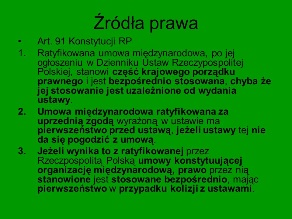 Źródła prawa Wyrok TK K 18/04 - Polski ustrojodawca konstytucyjny stoi na gruncie jednolitości systemu prawnego bez względu na to, czy składające się na ten system akty prawne stanowią efekt działania prawodawcy krajowego czy też powstały jako uregulowania międzynarodowe (o różnym zasięgu i charakterze) objęte konstytucyjnym katalogiem źródeł prawa.