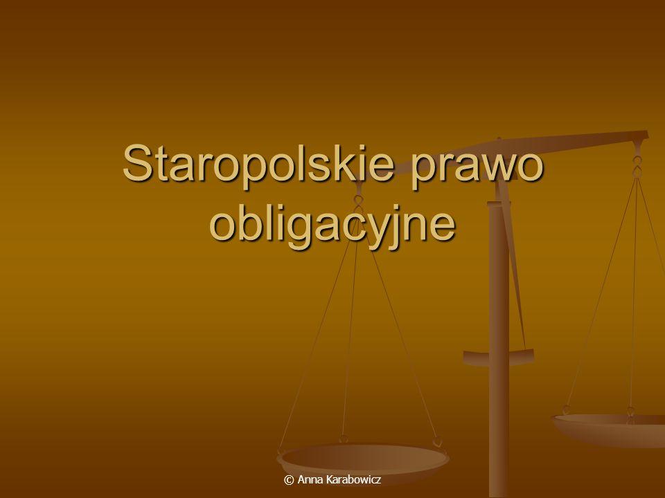 © Anna Karabowicz Prawo zobowiązań reguluje społeczne formy wymiany dóbr i usług o charakterze majątkowym reguluje społeczne formy wymiany dóbr i usług o charakterze majątkowym ma charakter względny, normy skuteczne tylko między stronami zobowiązania (uprawniony w stosunku obligacyjnym może domagać się określonego zachowania, ma roszczenie tylko wobec konkretnej osoby, dłużnika) ma charakter względny, normy skuteczne tylko między stronami zobowiązania (uprawniony w stosunku obligacyjnym może domagać się określonego zachowania, ma roszczenie tylko wobec konkretnej osoby, dłużnika) słabo rozwinięte stosunki obligacyjne w prawie ziemskim, szerszy zakres zastosowania w prawie miejskim słabo rozwinięte stosunki obligacyjne w prawie ziemskim, szerszy zakres zastosowania w prawie miejskim