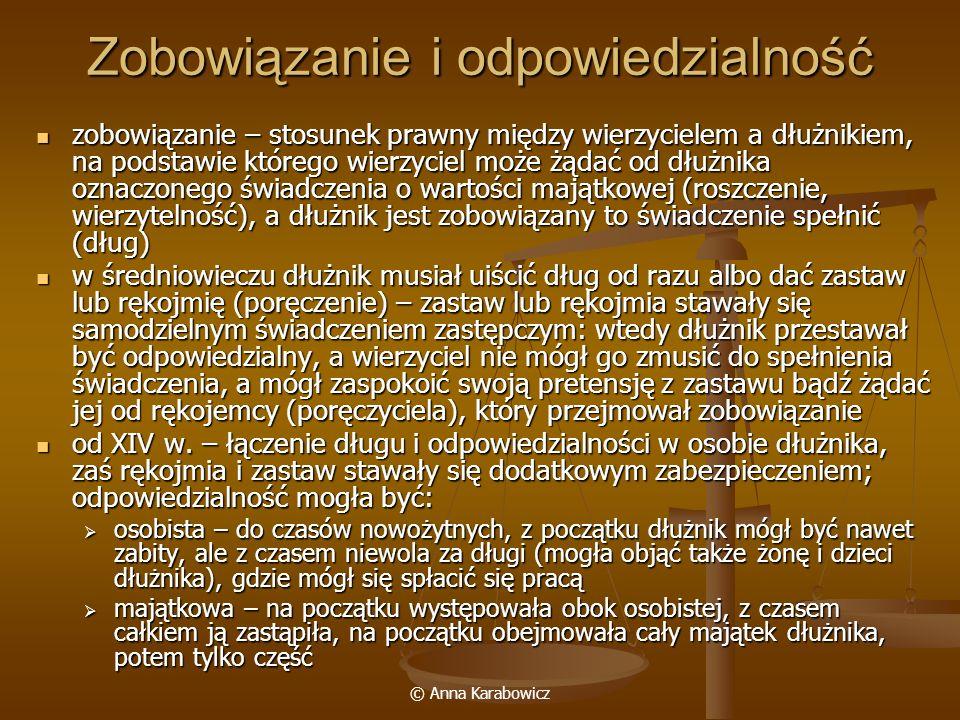 © Anna Karabowicz Zobowiązania powstawanie zobowiązań powstawanie zobowiązań delikty – czyny niedozwolone, bezprawne; sprawca miał obowiązek odszkodowania; z początku prawie wyłączne źródło zobowiązań delikty – czyny niedozwolone, bezprawne; sprawca miał obowiązek odszkodowania; z początku prawie wyłączne źródło zobowiązań umowy – w zasadzie istniała swoboda umów, ale ograniczały ją zakazy dowodowe (można było udowodnić istnienie umowy jedynie za pomocą legalnego dowodu) umowy – w zasadzie istniała swoboda umów, ale ograniczały ją zakazy dowodowe (można było udowodnić istnienie umowy jedynie za pomocą legalnego dowodu) rodzaje umów: rodzaje umów: umowa formalna – zobowiązanie się do świadczenia w przyszłości w drodze publicznej przysięgi z rozbudowanym rytuałem i symboliką (w średniowieczu podstawowy rodzaj umów); zamiast ślubowania czasem stosowano zakład (wręczenie laski) – to stanowiło dowód na zawarcie umowy umowa formalna – zobowiązanie się do świadczenia w przyszłości w drodze publicznej przysięgi z rozbudowanym rytuałem i symboliką (w średniowieczu podstawowy rodzaj umów); zamiast ślubowania czasem stosowano zakład (wręczenie laski) – to stanowiło dowód na zawarcie umowy umowa realna – dochodziła do skutku w momencie wydania rzeczy przez drugą stronę (towaru lub ceny), np.
