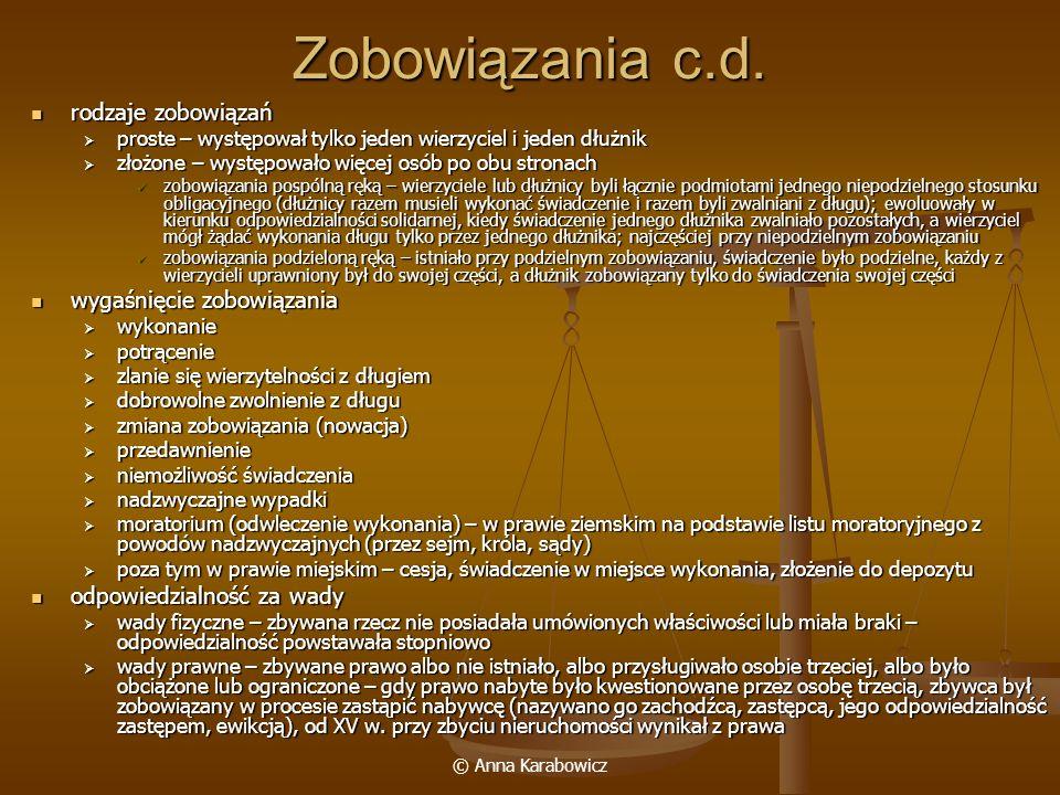 © Anna Karabowicz Utwierdzanie i umacnianie umów utwierdzenie – to ono powodowało powstanie odpowiedzialności prawnej, a nie samo zawarcie umowy; decydowało o ważności i zaskarżalności umowy: utwierdzenie – to ono powodowało powstanie odpowiedzialności prawnej, a nie samo zawarcie umowy; decydowało o ważności i zaskarżalności umowy: przysięga przysięga litkup – poczęstunek towarzyszący zawarciu umowy litkup – poczęstunek towarzyszący zawarciu umowy przybicie rąk – podanie wzajemne rąk i przecięci ich przez świadków przybicie rąk – podanie wzajemne rąk i przecięci ich przez świadków zadatek – w postaci sumy pieniężnej na dowód zamiaru dotrzymania umowy, przy umowach realnych przyjęcie zadatku rodziło zobowiązanie wydania rzeczy lub ceny (na jej poczet zaliczano zadatek, który przepadał w razie odstąpienia od umowy) zadatek – w postaci sumy pieniężnej na dowód zamiaru dotrzymania umowy, przy umowach realnych przyjęcie zadatku rodziło zobowiązanie wydania rzeczy lub ceny (na jej poczet zaliczano zadatek, który przepadał w razie odstąpienia od umowy) zakładnictwo – oddanie jakiejś osoby jako zakładnika, na którego przechodziła odpowiedzialność za wykonanie zobowiązania zakładnictwo – oddanie jakiejś osoby jako zakładnika, na którego przechodziła odpowiedzialność za wykonanie zobowiązania umacnianie umowy – dawało gwarancję wykonania przez dłużnika zobowiązania: umacnianie umowy – dawało gwarancję wykonania przez dłużnika zobowiązania: zakład (kara, wadium) – ustanawiały go strony (z.
