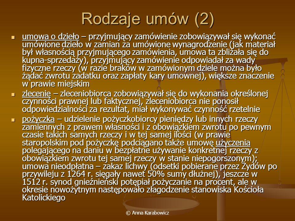 © Anna Karabowicz Rodzaje umów (3) weksel – związane z pojawieniem się cesji, a więc zamianą podmiotu zobowiązania (przelewu wierzytelności z jednego wierzyciela na drugiego), dało początek pojawieniu się skryptu dłużnego, mocą którego wierzyciel przenosił wierzytelność na inną osobę (mogły być w formie listów na okaziciela); w Polsce pojawiły się w XVII w.