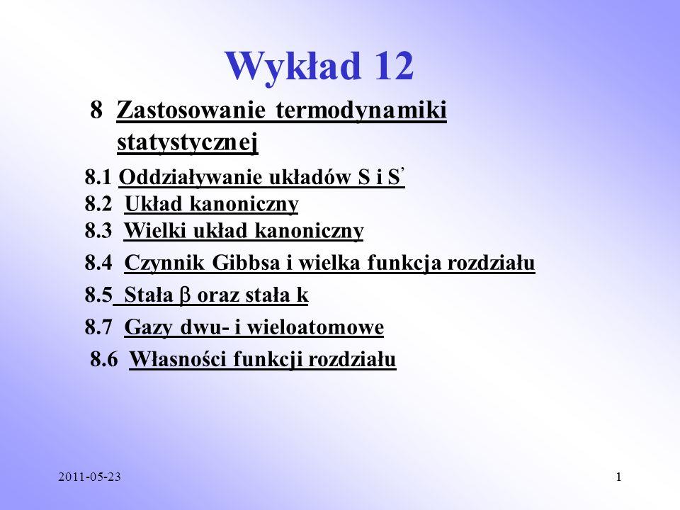 2011-05-2311 Wykład 12 8 Zastosowanie termodynamiki statystycznej 8.1 Oddziaływanie układów S i S 8.2 Układ kanoniczny 8.3 Wielki układ kanoniczny 8.4