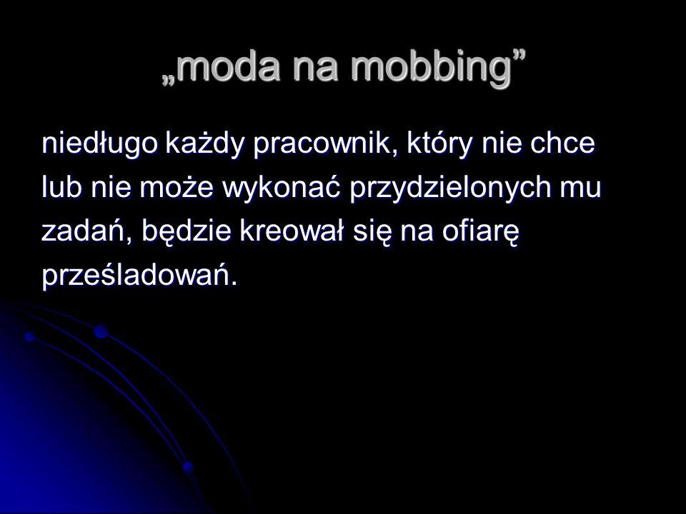 moda na mobbing niedługo każdy pracownik, który nie chce lub nie może wykonać przydzielonych mu zadań, będzie kreował się na ofiarę prześladowań.