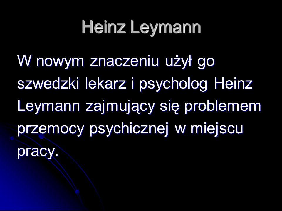 Heinz Leymann W nowym znaczeniu użył go szwedzki lekarz i psycholog Heinz Leymann zajmujący się problemem przemocy psychicznej w miejscu pracy.