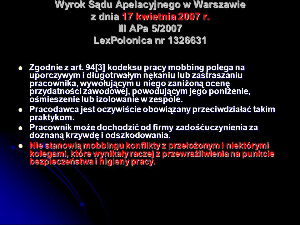 Wyrok Sądu Apelacyjnego w Warszawie z dnia 17 kwietnia 2007 r. III APa 5/2007 LexPolonica nr 1326631 Zgodnie z art. 94[3] kodeksu pracy mobbing polega