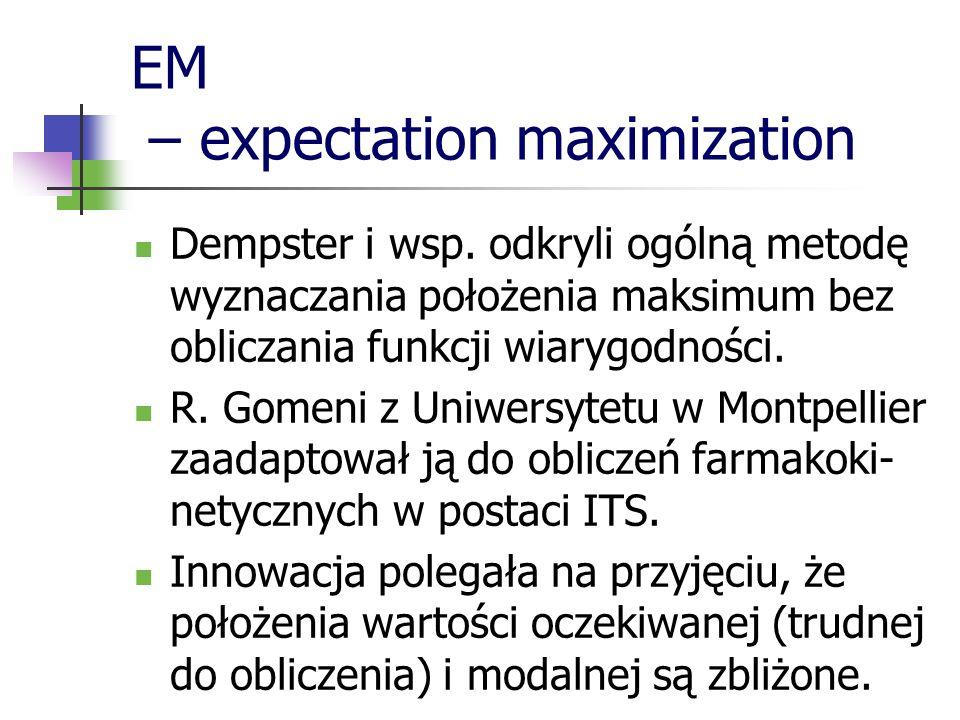 EM – expectation maximization Dempster i wsp. odkryli ogólną metodę wyznaczania położenia maksimum bez obliczania funkcji wiarygodności. R. Gomeni z U