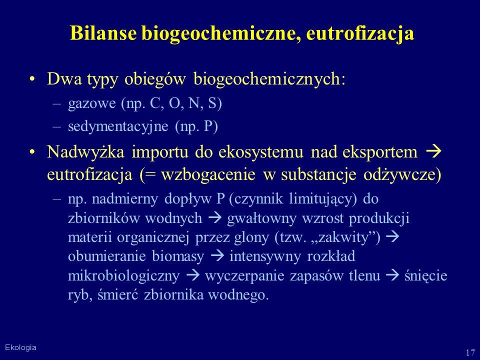 17 Ekologia Bilanse biogeochemiczne, eutrofizacja Dwa typy obiegów biogeochemicznych: –gazowe (np. C, O, N, S) –sedymentacyjne (np. P) Nadwyżka import