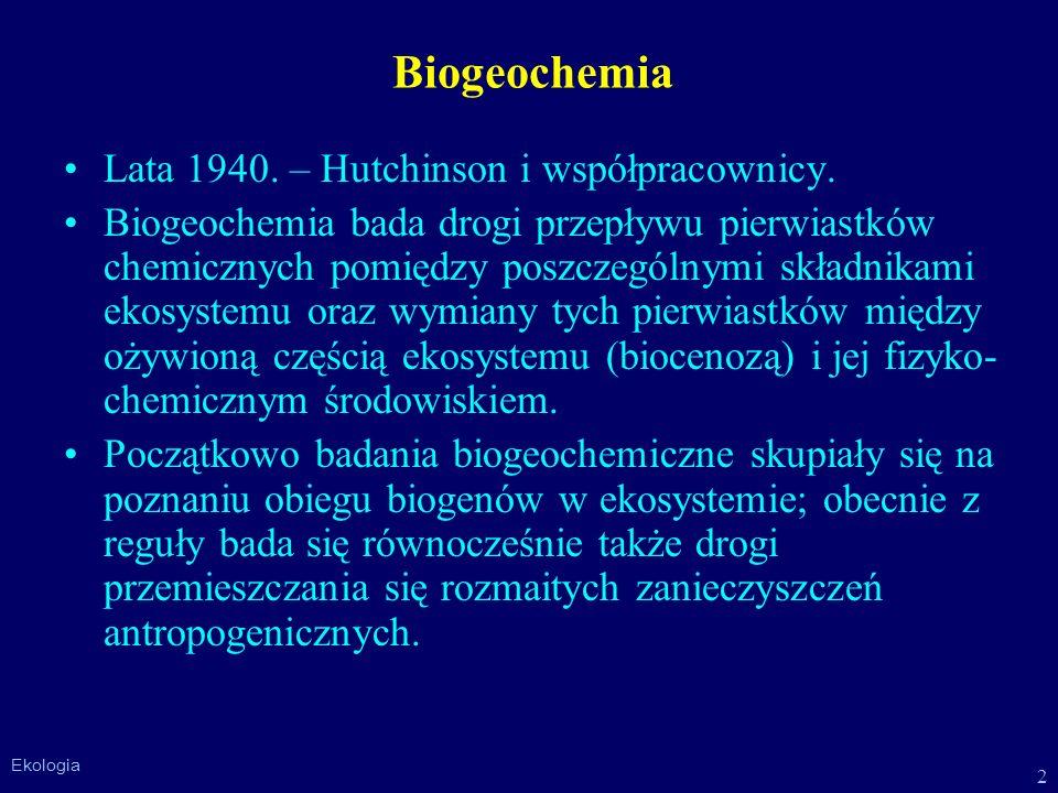 2 Ekologia Biogeochemia Lata 1940. – Hutchinson i współpracownicy. Biogeochemia bada drogi przepływu pierwiastków chemicznych pomiędzy poszczególnymi