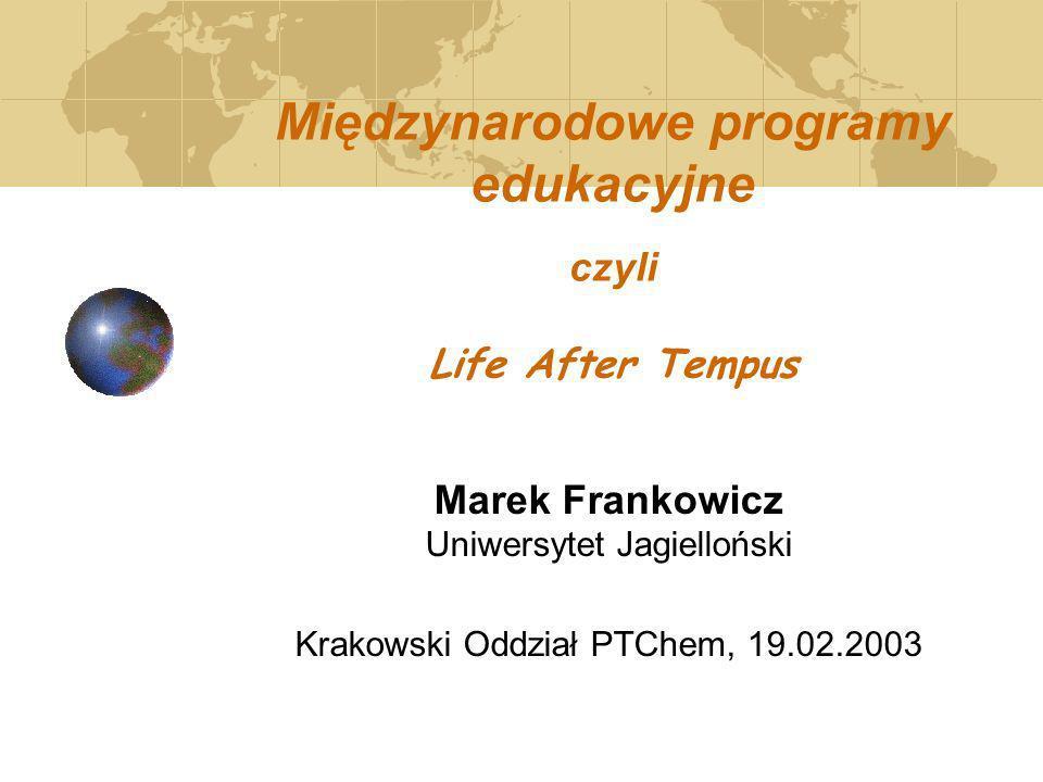 Międzynarodowe programy edukacyjne czyli Life After Tempus Marek Frankowicz Uniwersytet Jagielloński Krakowski Oddział PTChem, 19.02.2003