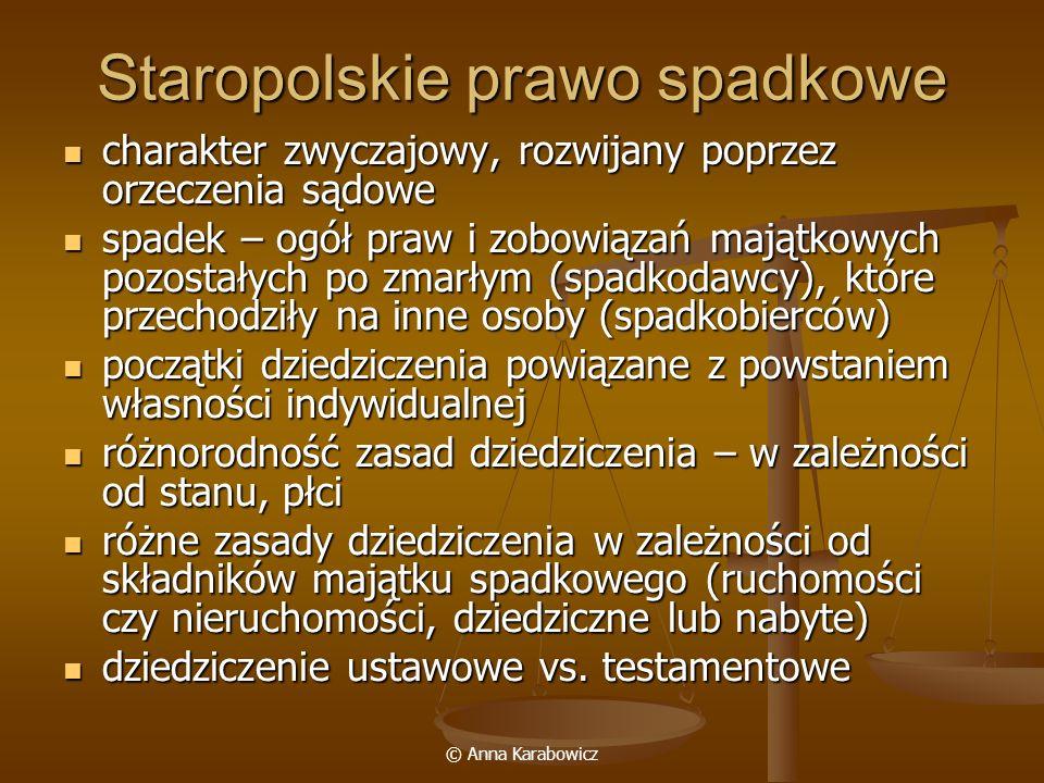 © Anna Karabowicz Dziedziczenie ustawowe (1) Prawo ziemskie I klasa - zstępni synowie na zasadzie wyłączności dziedziczyli dobra nieruchome po ojcu w równych częściach (dziedzice konieczni), od poł.