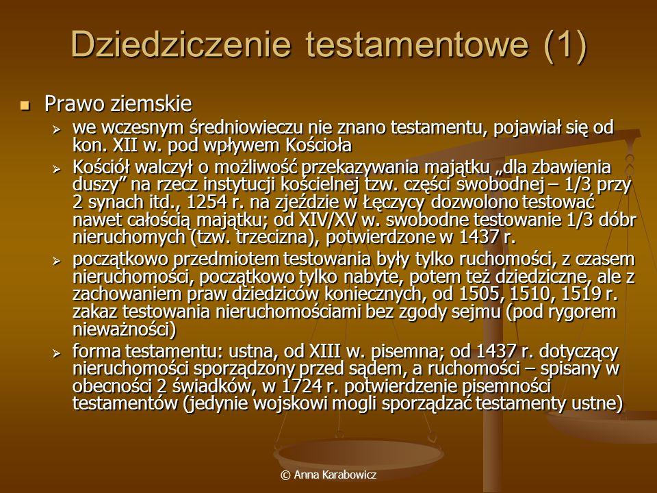 © Anna Karabowicz Dziedziczenie testamentowe (2) Prawo miejskie Prawo miejskie prawo magdeburskie: testament sporządzany pisemnie w obecności 7 świadków, w praktyce spisywano je przed ławą lub radą miejską; zakaz testowania nieruchomościami dziedzicznymi bez zgody spadkobierców ustawowych, swoboda testowana na rzecz Kościoła prawo magdeburskie: testament sporządzany pisemnie w obecności 7 świadków, w praktyce spisywano je przed ławą lub radą miejską; zakaz testowania nieruchomościami dziedzicznymi bez zgody spadkobierców ustawowych, swoboda testowana na rzecz Kościoła prawo chełmińskie: testamenty publiczne (sporządzane ustnie lub pisemnie przed radą lub sądem), prywatne (spisany w obecności 7 świadków) prawo chełmińskie: testamenty publiczne (sporządzane ustnie lub pisemnie przed radą lub sądem), prywatne (spisany w obecności 7 świadków) Prawo wiejskie Prawo wiejskie testament publiczny: ustne oświadczenie w obecności wójta, ławników, 2 świadków, albo był od razu spisywany, albo świadkowie zeznawali jego treść do ksiąg sądowych testament publiczny: ustne oświadczenie w obecności wójta, ławników, 2 świadków, albo był od razu spisywany, albo świadkowie zeznawali jego treść do ksiąg sądowych testować można było tylko ruchomościami testować można było tylko ruchomościami