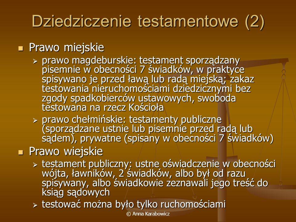 © Anna Karabowicz Dziedziczenie testamentowe (2) Prawo miejskie Prawo miejskie prawo magdeburskie: testament sporządzany pisemnie w obecności 7 świadk