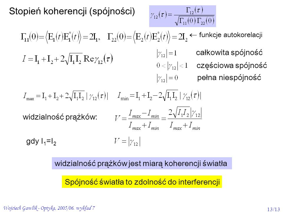 Wojciech Gawlik - Optyka, 2005/06. wykład 7 13/13 Stopień koherencji (spójności) funkcje autokorelacji całkowita spójność częściowa spójność pełna nie