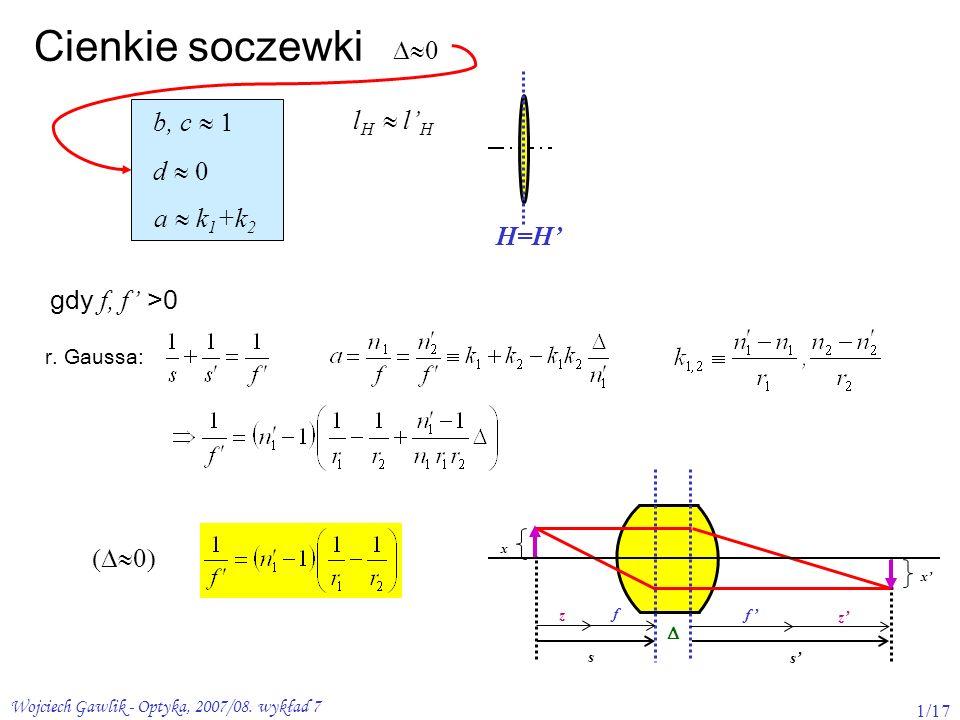 Wojciech Gawlik - Optyka, 2007/08. wykład 7 1/17 Cienkie soczewki gdy f, f >0 H=H l H b, c a k 1 +k 2 d x x z z f f s s r. Gaussa: