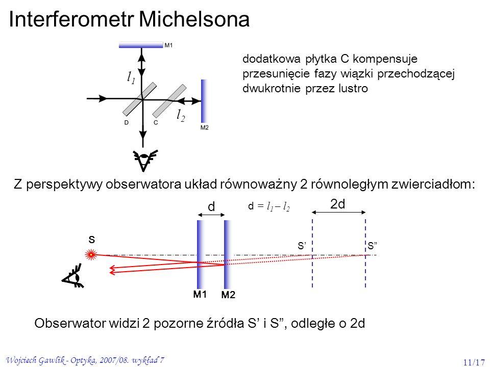 Wojciech Gawlik - Optyka, 2007/08. wykład 7 11/17 Interferometr Michelsona dodatkowa płytka C kompensuje przesunięcie fazy wiązki przechodzącej dwukro