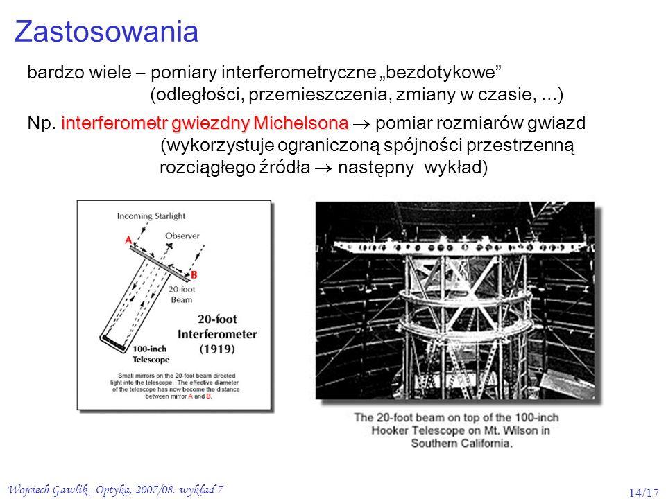 Wojciech Gawlik - Optyka, 2007/08. wykład 7 14/17 Zastosowania bardzo wiele – pomiary interferometryczne bezdotykowe (odległości, przemieszczenia, zmi