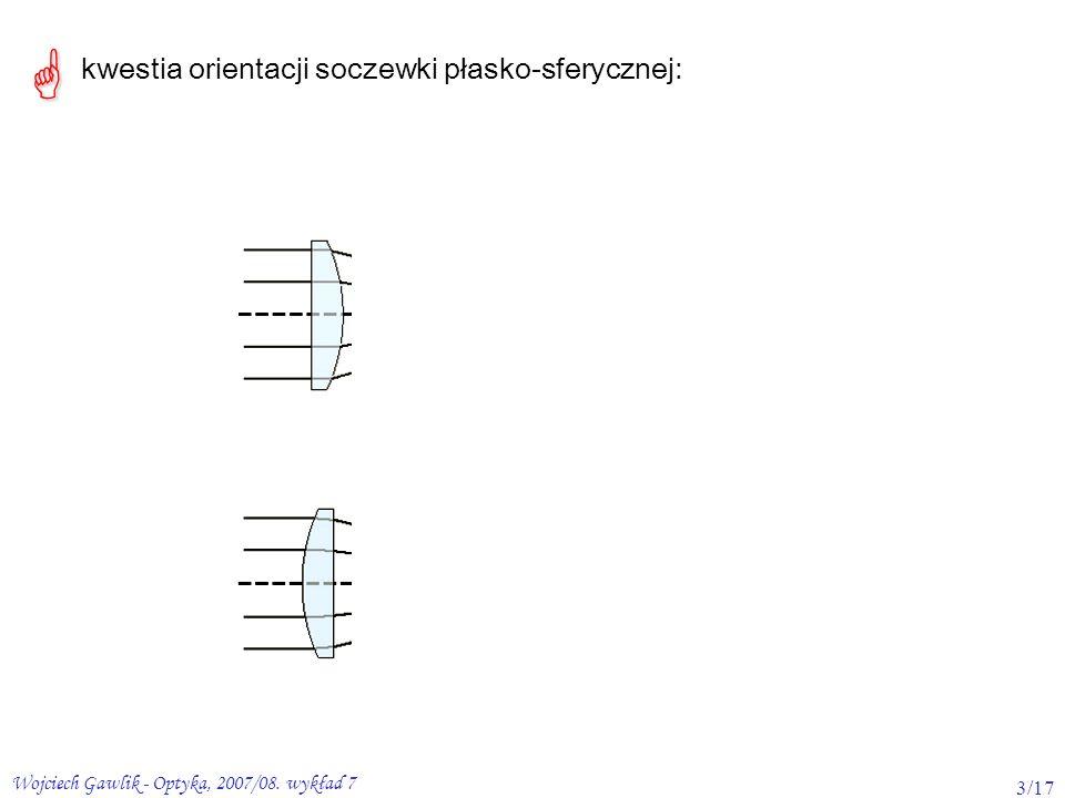 Wojciech Gawlik - Optyka, 2007/08. wykład 7 3/17 kwestia orientacji soczewki płasko-sferycznej: