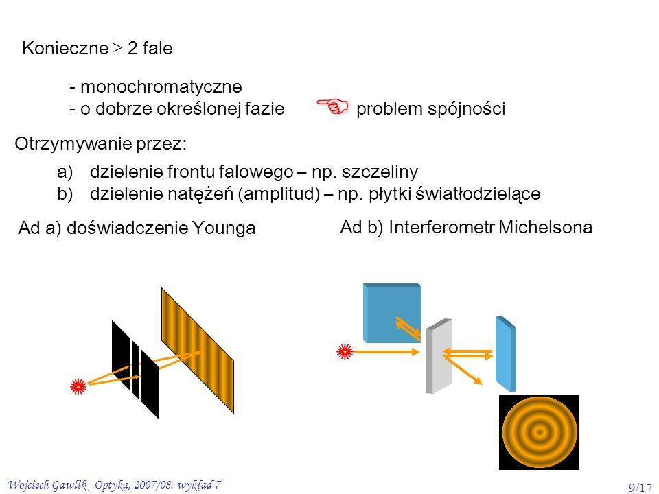 Wojciech Gawlik - Optyka, 2007/08. wykład 7 9/17 Konieczne 2 fale - monochromatyczne - o dobrze określonej fazie problem spójności Otrzymywanie przez: