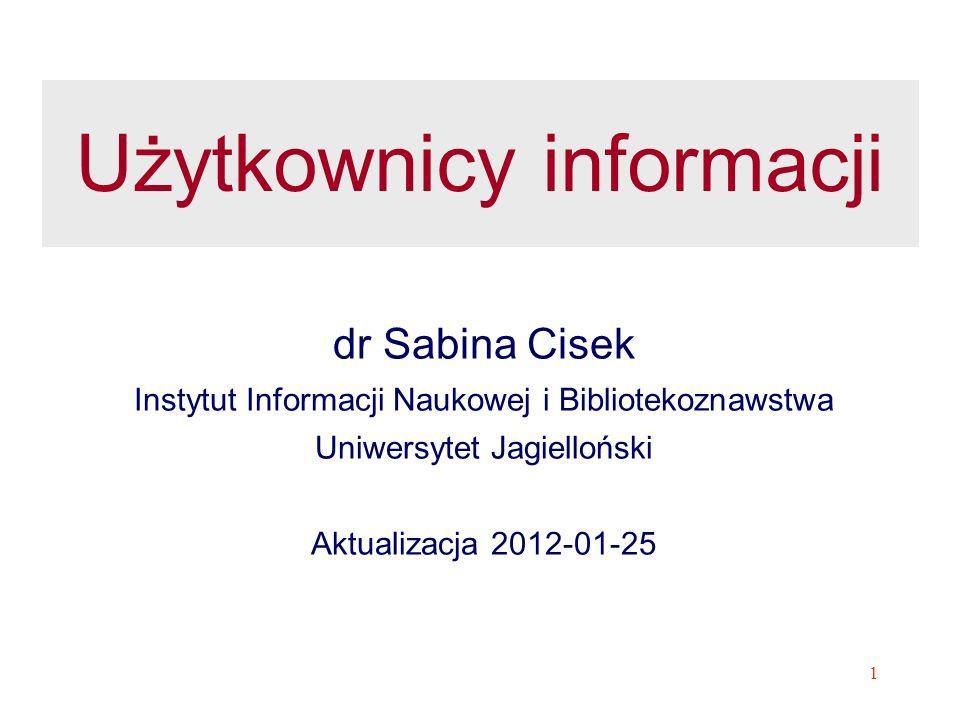 1 Użytkownicy informacji dr Sabina Cisek Instytut Informacji Naukowej i Bibliotekoznawstwa Uniwersytet Jagielloński Aktualizacja 2012-01-25