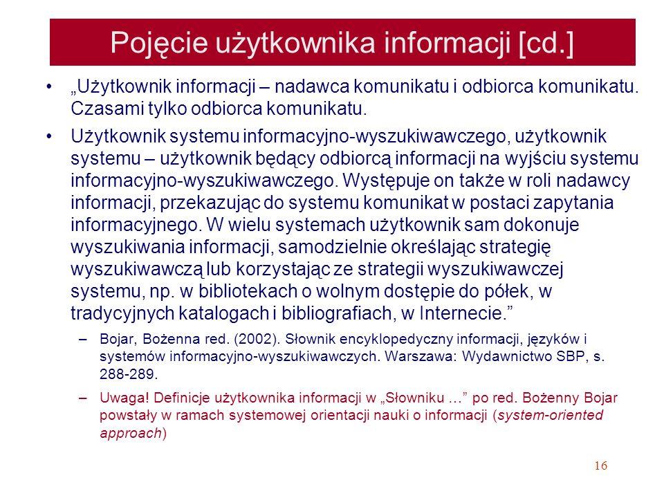 16 Pojęcie użytkownika informacji [cd.] Użytkownik informacji – nadawca komunikatu i odbiorca komunikatu. Czasami tylko odbiorca komunikatu. Użytkowni