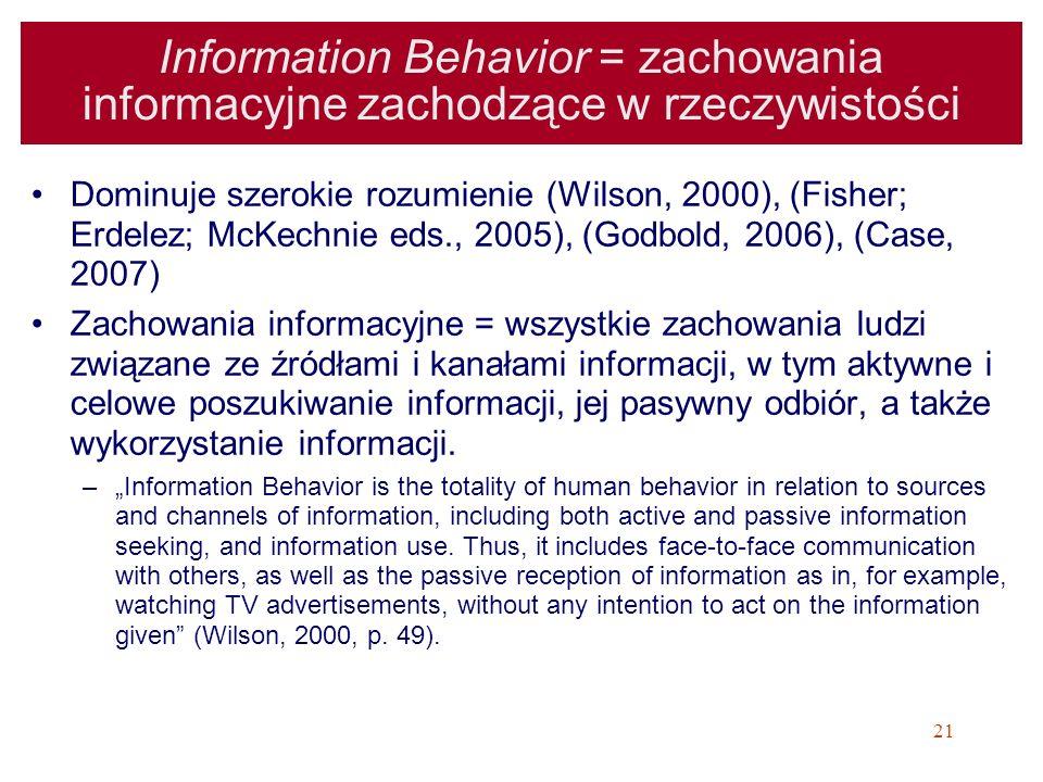 21 Information Behavior = zachowania informacyjne zachodzące w rzeczywistości Dominuje szerokie rozumienie (Wilson, 2000), (Fisher; Erdelez; McKechnie