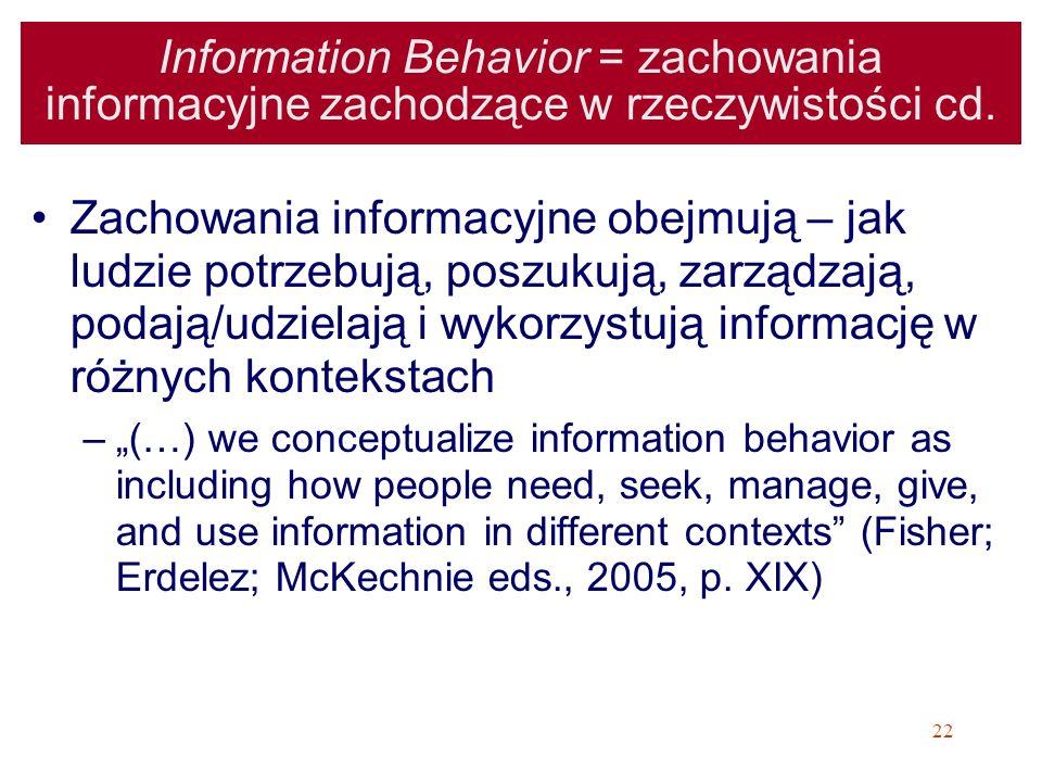 22 Information Behavior = zachowania informacyjne zachodzące w rzeczywistości cd. Zachowania informacyjne obejmują – jak ludzie potrzebują, poszukują,