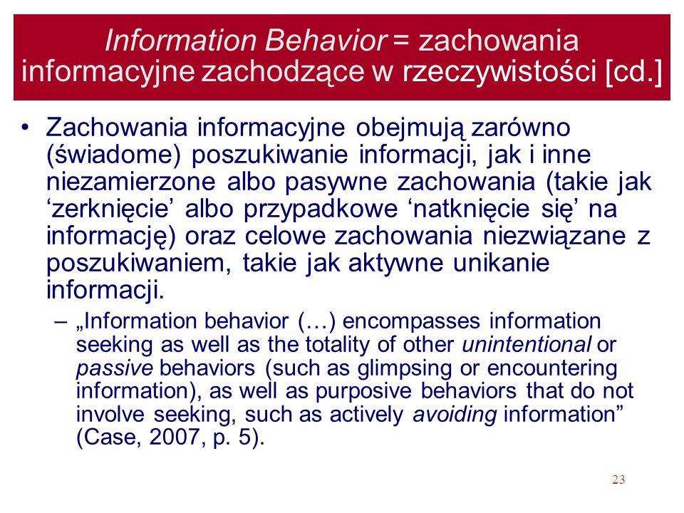 23 Information Behavior = zachowania informacyjne zachodzące w rzeczywistości [cd.] Zachowania informacyjne obejmują zarówno (świadome) poszukiwanie i