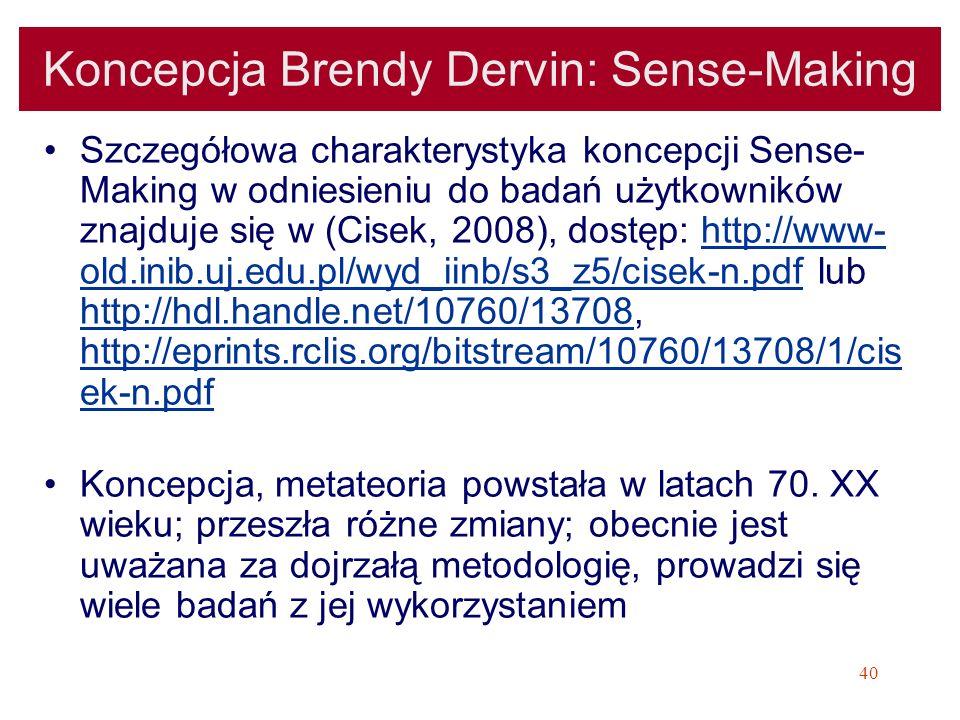 40 Koncepcja Brendy Dervin: Sense-Making Szczegółowa charakterystyka koncepcji Sense- Making w odniesieniu do badań użytkowników znajduje się w (Cisek