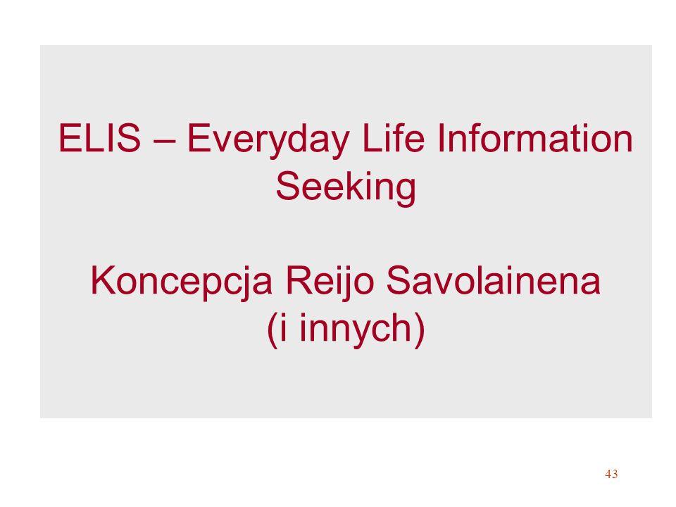 43 ELIS – Everyday Life Information Seeking Koncepcja Reijo Savolainena (i innych)