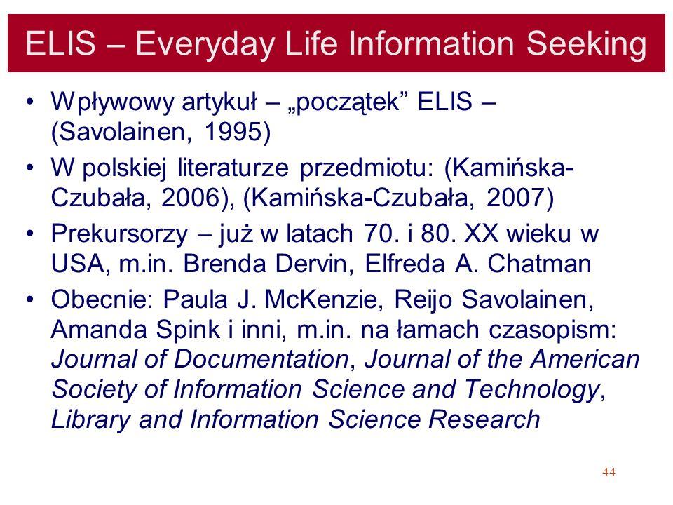 44 ELIS – Everyday Life Information Seeking Wpływowy artykuł – początek ELIS – (Savolainen, 1995) W polskiej literaturze przedmiotu: (Kamińska- Czubał