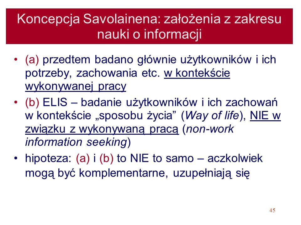 45 Koncepcja Savolainena: założenia z zakresu nauki o informacji (a) przedtem badano głównie użytkowników i ich potrzeby, zachowania etc. w kontekście
