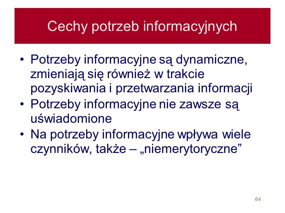 64 Cechy potrzeb informacyjnych Potrzeby informacyjne są dynamiczne, zmieniają się również w trakcie pozyskiwania i przetwarzania informacji Potrzeby