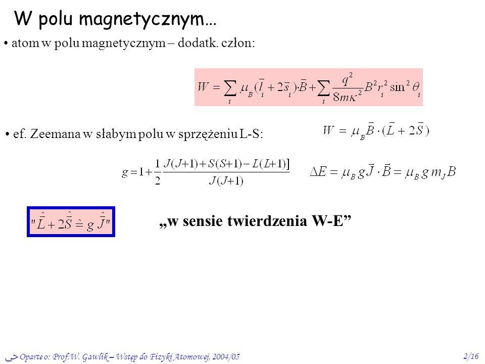 Oparte o: Prof.W. Gawlik – Wstęp do Fizyki Atomowej, 2004/052/16 W polu magnetycznym… atom w polu magnetycznym – dodatk. człon: ef. Zeemana w słabym p