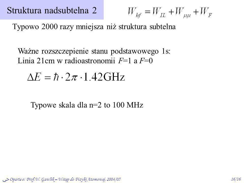 Oparte o: Prof.W. Gawlik – Wstęp do Fizyki Atomowej, 2004/0516/16 Struktura nadsubtelna 2 Typowo 2000 razy mniejsza niż struktura subtelna Ważne rozsz