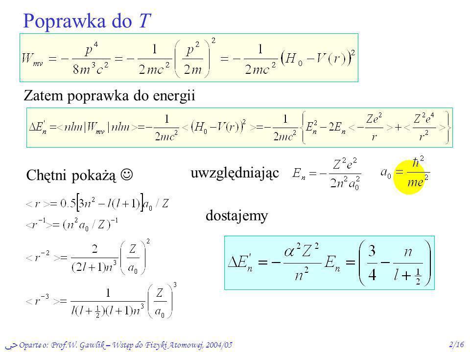 Oparte o: Prof.W. Gawlik – Wstęp do Fizyki Atomowej, 2004/052/16 Poprawka do T Zatem poprawka do energii Chętni pokażą uwzględniając dostajemy