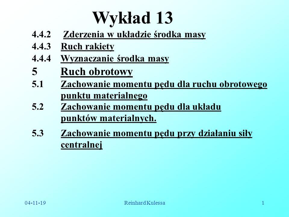 04-11-19Reinhard Kulessa1 Wykład 13 4.4.3 Ruch rakiety 5 Ruch obrotowy 5.1 Zachowanie momentu pędu dla ruchu obrotowego punktu materialnego 4.4.4 Wyznaczanie środka masy 5.3 Zachowanie momentu pędu przy działaniu siły centralnej 5.2 Zachowanie momentu pędu dla układu punktów materialnych.