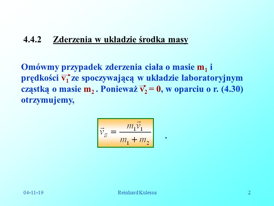 04-11-19Reinhard Kulessa2 4.4.2 Zderzenia w układzie środka masy Omówmy przypadek zderzenia ciała o masie m 1 i prędkości v 1 ze spoczywającą w układzie laboratoryjnym cząstką o masie m 2.