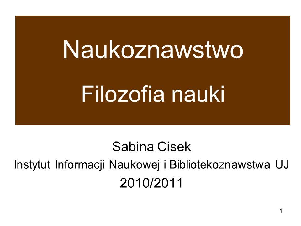 1 Naukoznawstwo Filozofia nauki Sabina Cisek Instytut Informacji Naukowej i Bibliotekoznawstwa UJ 2010/2011