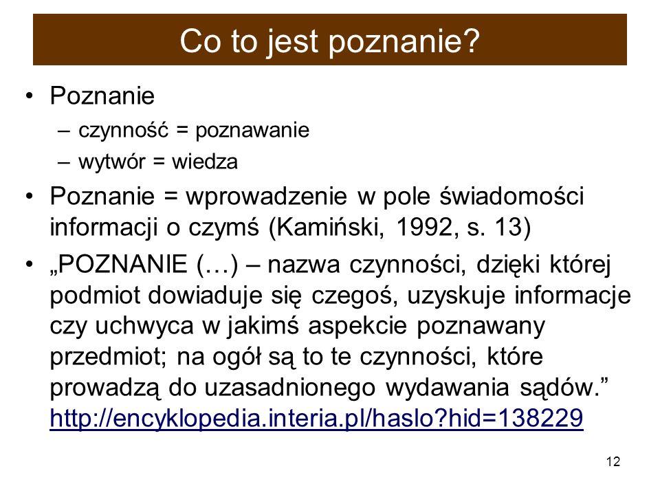 12 Co to jest poznanie? Poznanie –czynność = poznawanie –wytwór = wiedza Poznanie = wprowadzenie w pole świadomości informacji o czymś (Kamiński, 1992