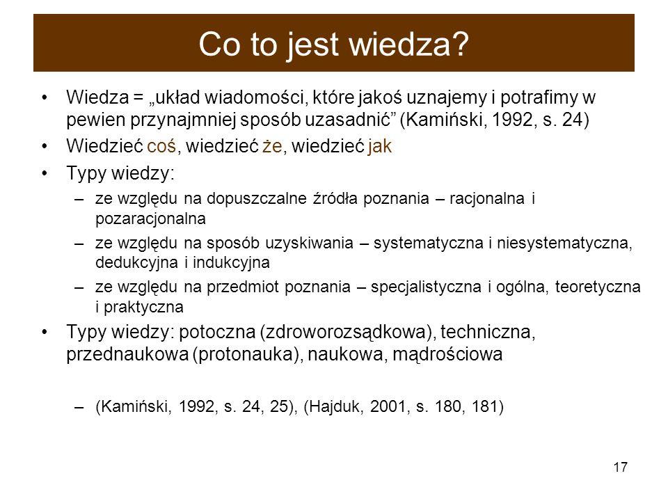 17 Co to jest wiedza? Wiedza = układ wiadomości, które jakoś uznajemy i potrafimy w pewien przynajmniej sposób uzasadnić (Kamiński, 1992, s. 24) Wiedz