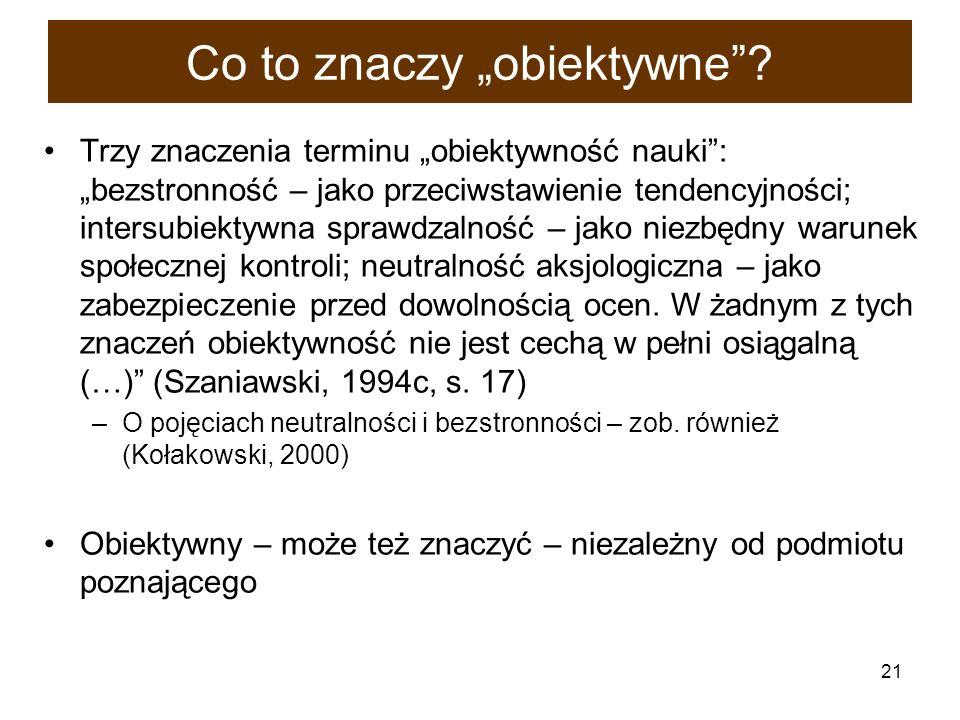 21 Co to znaczy obiektywne? Trzy znaczenia terminu obiektywność nauki: bezstronność – jako przeciwstawienie tendencyjności; intersubiektywna sprawdzal